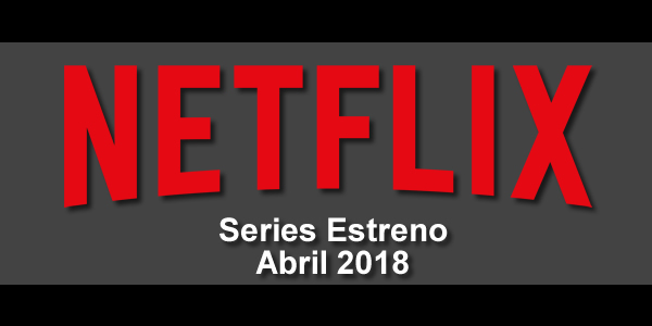 cartelera de series en netflix abril 2018