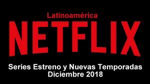 series estreno nuevas temporadas netflix latinoamerica diciembre 2018
